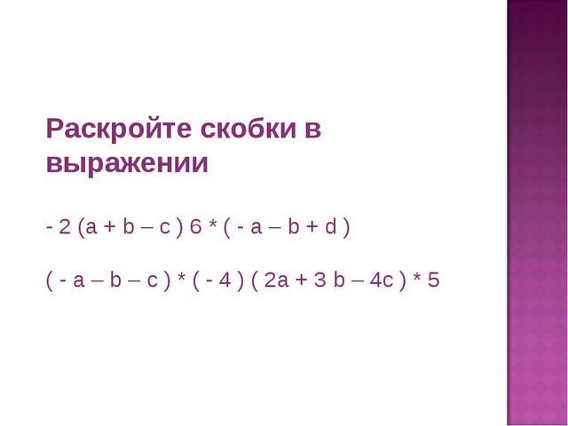 Раскройте скобки в выражении - 2 (a + b – c ) 6 * ( - a – b + d ) ( - a – b –...