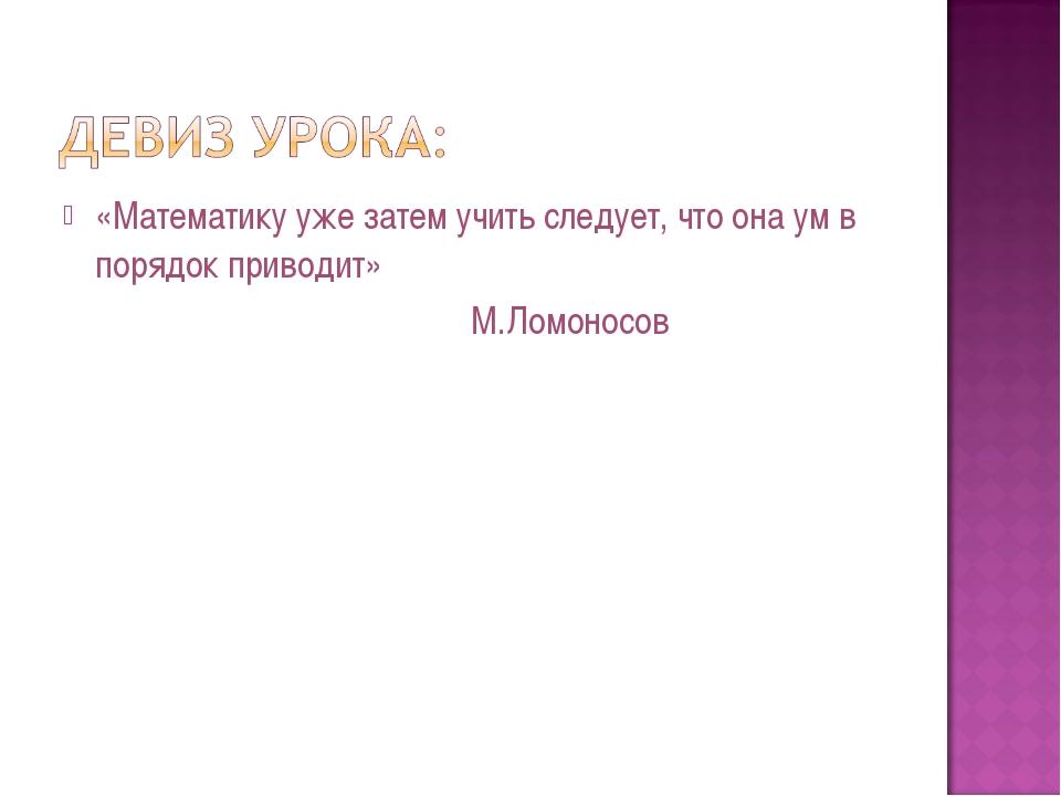 «Математику уже затем учить следует, что она ум в порядок приводит» М.Ломоносов
