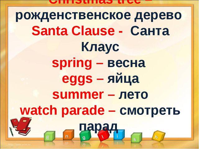 Christmas tree – рожденственское дерево Santa Clause - Санта Клаус spring – в...