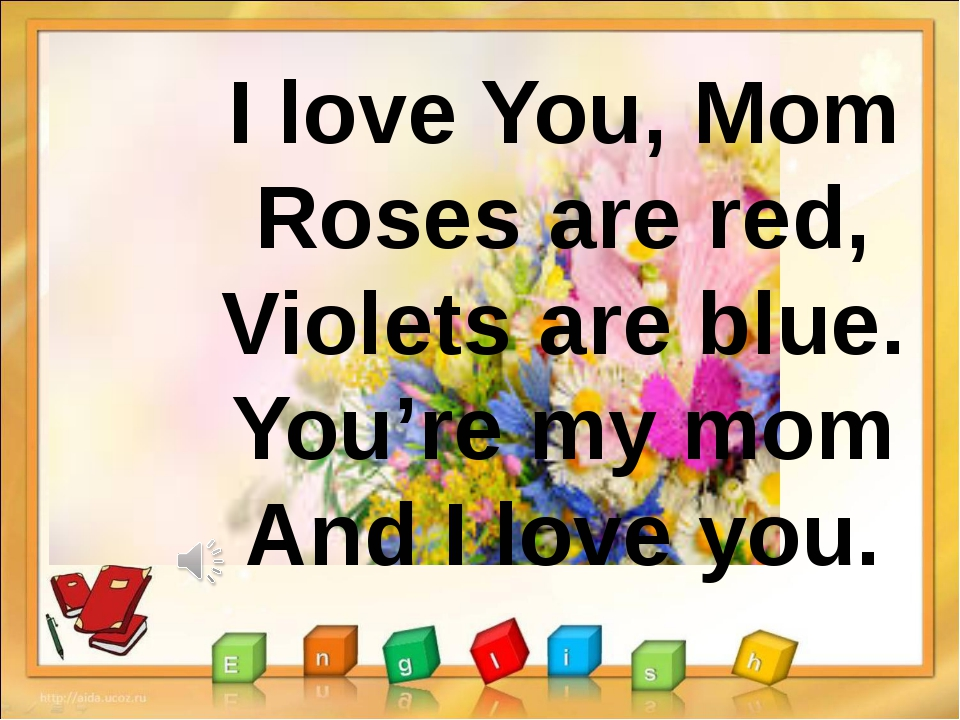 I love You, Mom Roses are red, Violets are blue. You're my mom And I love you.