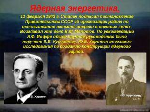 Ядерная энергетика. 11 февраля 1943 г. Сталин подписал постановление Правител