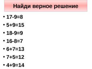 Найди верное решение 17-9=8 5+9=15 18-9=9 16-8=7 6+7=13 7+5=12 4+9=14