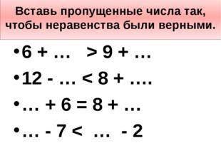 Вставь пропущенные числа так, чтобы неравенства были верными. 6 + … > 9 + … 1