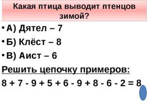 Какая птица выводит птенцов зимой? А) Дятел – 7 Б) Клёст – 8 В) Аист – 6 Реши