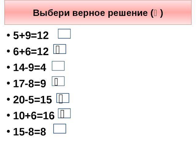 Выбери верное решение (ѵ) 5+9=12 6+6=12 14-9=4 17-8=9 20-5=15 10+6=16 15-8=8...