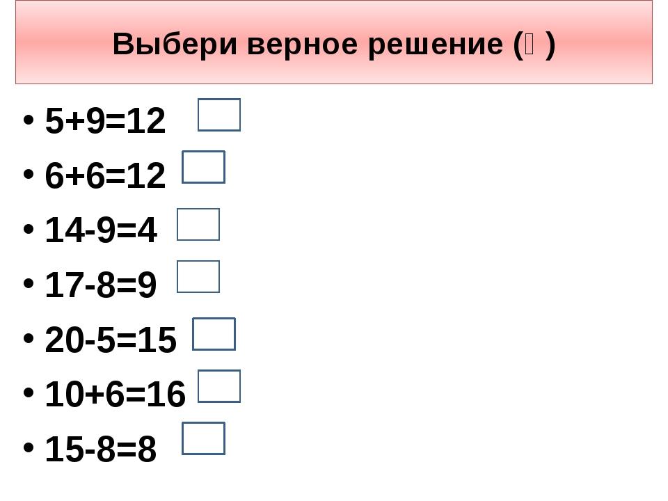 Выбери верное решение (ѵ) 5+9=12 6+6=12 14-9=4 17-8=9 20-5=15 10+6=16 15-8=8