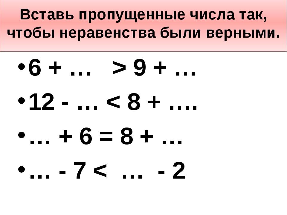Вставь пропущенные числа так, чтобы неравенства были верными. 6 + … > 9 + … 1...