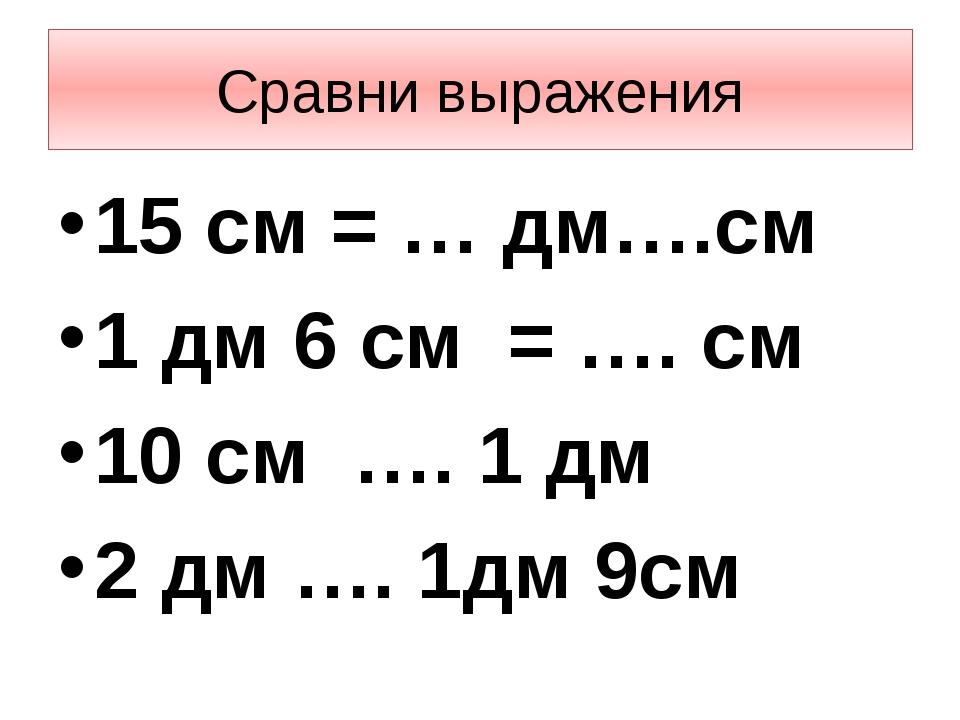 Сравни выражения 15 см = … дм….см 1 дм 6 см = …. см 10 см …. 1 дм 2 дм …. 1дм...