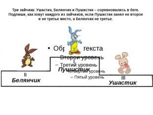 Три зайчика: Ушастик, Белянчик и Пушистик – соревновались в беге. Подпиши, ка