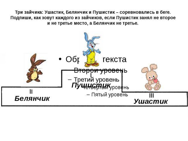 Три зайчика: Ушастик, Белянчик и Пушистик – соревновались в беге. Подпиши, ка...