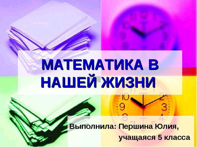 МАТЕМАТИКА В НАШЕЙ ЖИЗНИ Выполнила: Першина Юлия, учащаяся 5 класса