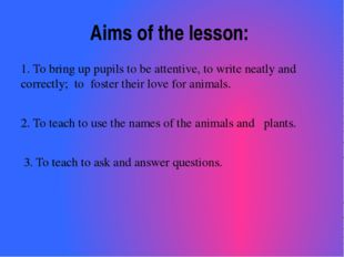 Aims of the lesson: 1. To bring up pupils to be attentive, to write neatly an