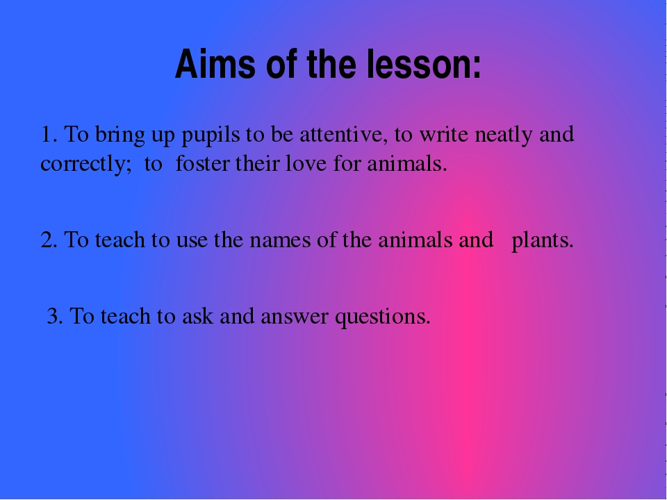 Aims of the lesson: 1. To bring up pupils to be attentive, to write neatly an...