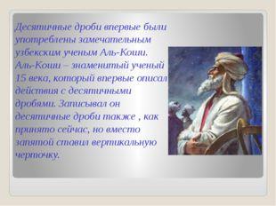 Десятичные дроби впервые были употреблены замечательным узбекским ученым Аль-