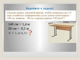 Вернёмся к задаче! S = 1,4∙0,5= ? 140 см = м 50 см = м 1,4 0,5