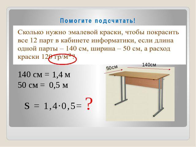 Помогите подсчитать! 140 см = м 50 см = м 1,4 0,5 S = 1,4∙0,5= ? 140см 50см