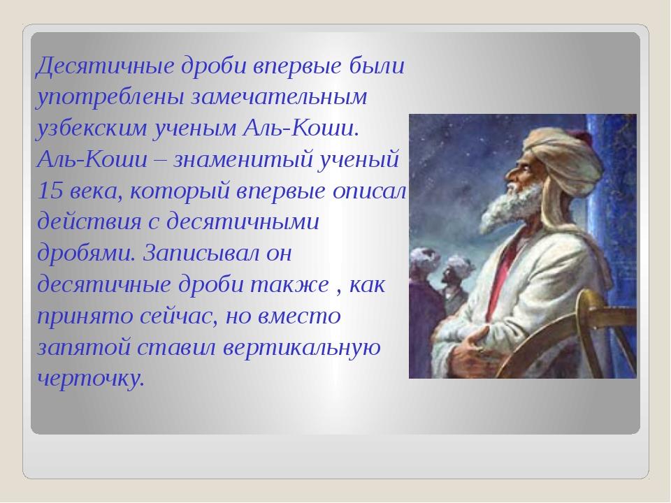 Десятичные дроби впервые были употреблены замечательным узбекским ученым Аль-...