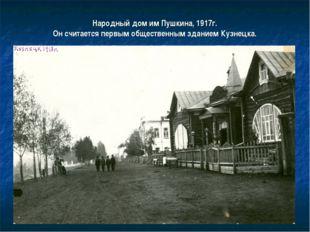 Народный дом им Пушкина, 1917г. Он считается первым общественным зданием Кузн