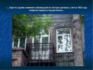 «… Ещё это здание знаменито новомодной по той поре деталью: у него в 1852 год