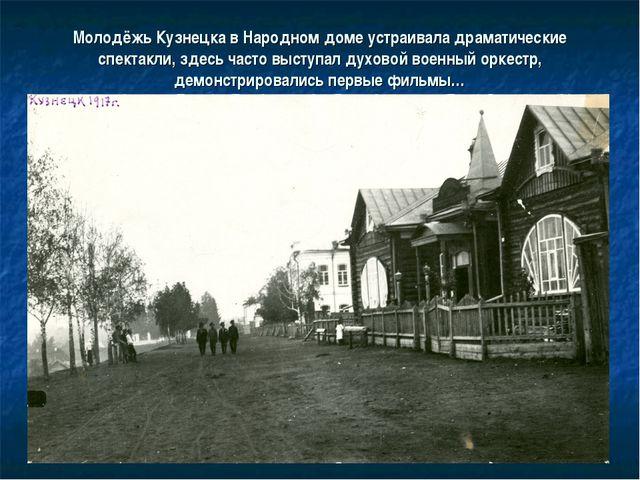 Молодёжь Кузнецка в Народном доме устраивала драматические спектакли, здесь ч...