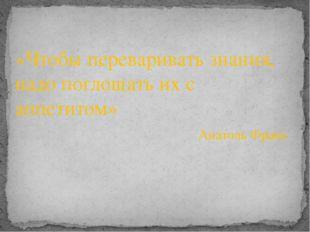 «Чтобы переваривать знания, надо поглощать их с аппетитом» Анатоль Франс