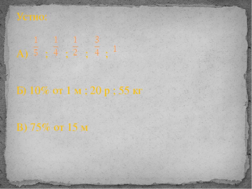 Устно: А) ; ; ; ; Б) 10% от 1 м ; 20 р ; 55 кг В) 75% от 15 м