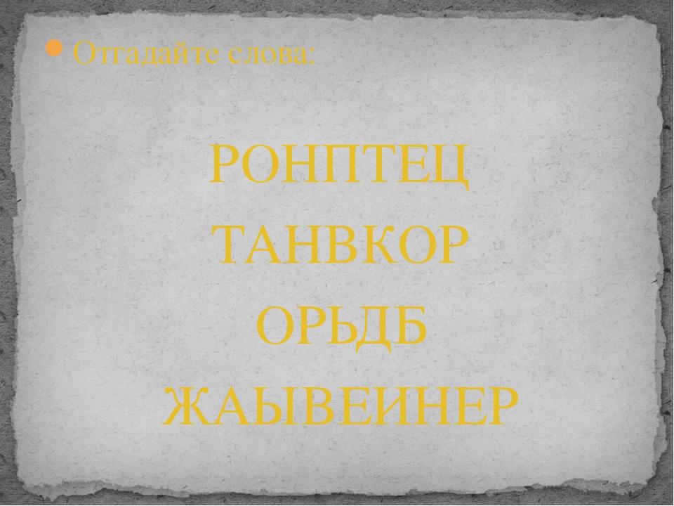 Отгадайте слова: РОНПТЕЦ ТАНВКОР ОРЬДБ ЖАЫВЕИНЕР