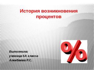 История возникновения процентов Выполнила: ученица 6А класса Алекбаева Р.С.