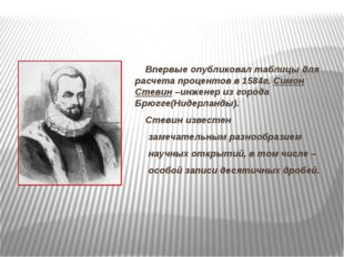Впервые опубликовал таблицы для расчета процентов в 1584г. Симон Стевин –инж