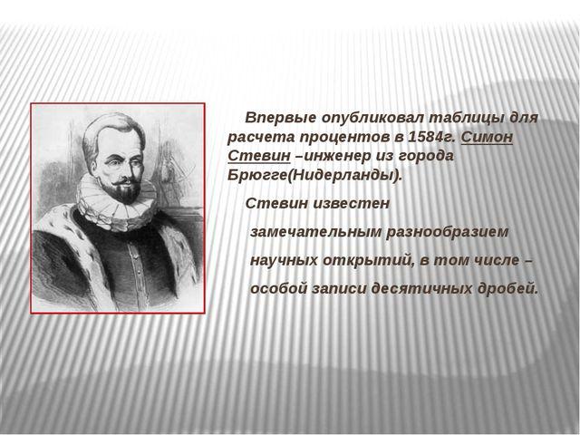 Впервые опубликовал таблицы для расчета процентов в 1584г. Симон Стевин –инж...