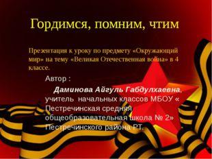 Гордимся, помним, чтим Автор : Даминова Айгуль Габдулхаевна, учитель начальны