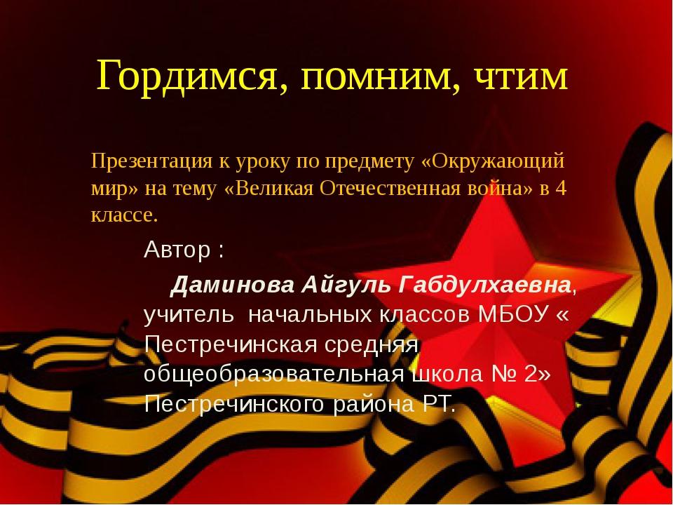 Гордимся, помним, чтим Автор : Даминова Айгуль Габдулхаевна, учитель начальны...