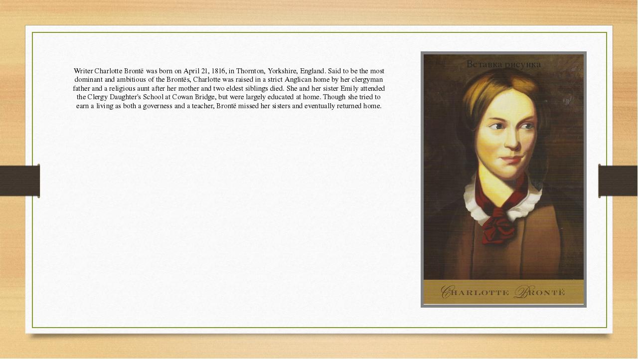 Writer Charlotte Brontë was born on April 21, 1816, in Thornton, Yorkshire, E...
