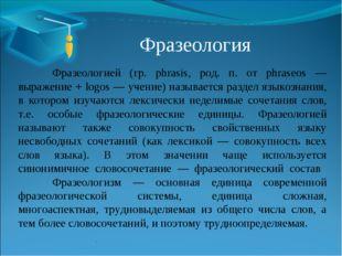 Фразеология Фразеологией (гр. phrasis, род. п. от phraseos — выражение + lo