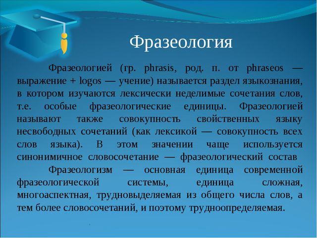 Фразеология Фразеологией (гр. phrasis, род. п. от phraseos — выражение + lo...
