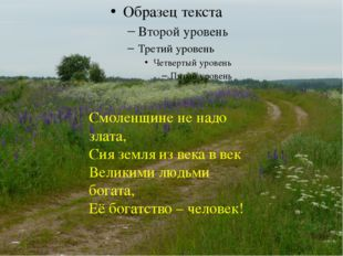 Смоленщине не надо злата, Сия земля из века в век Великими людьми богата, Её
