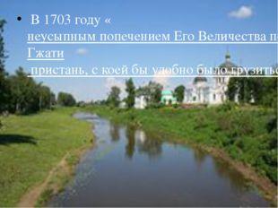 В 1703 году «неусыпным попечением Его Величества построена […] на реке Гжати