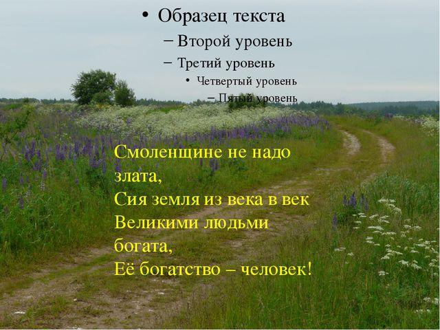 Смоленщине не надо злата, Сия земля из века в век Великими людьми богата, Её...
