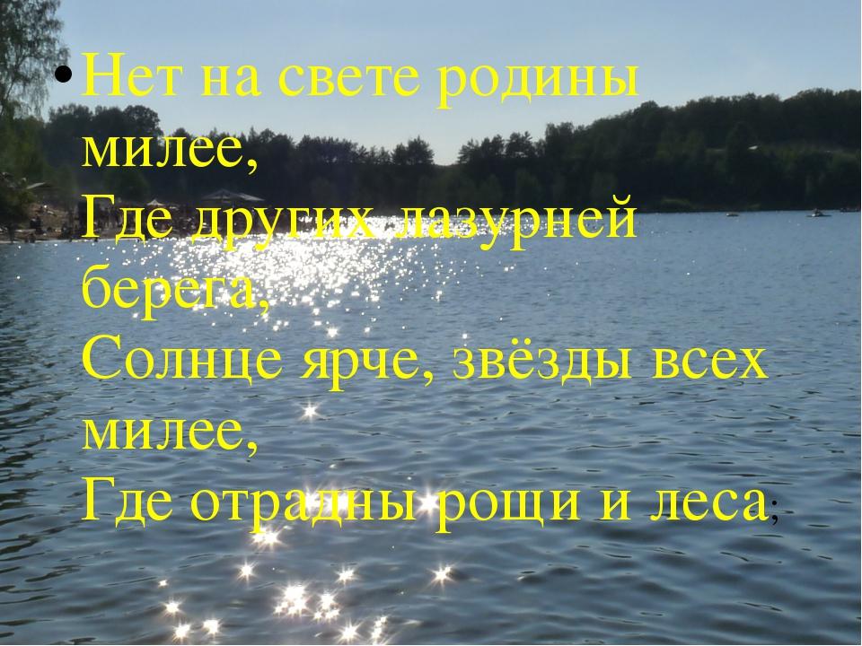 Нет на свете родины милее, Где других лазурней берега, Солнце ярче, звёзды вс...
