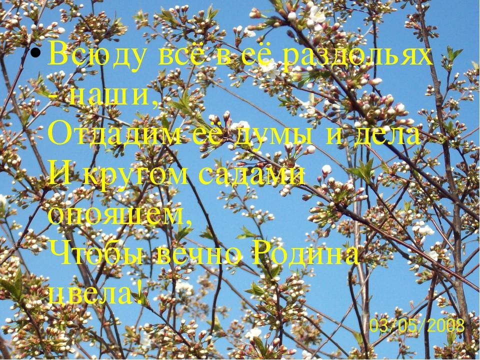 Всюду всё в её раздольях - наши, Отдадим её думы и дела И кругом садами опояш...