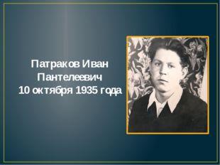 Патраков Иван Пантелеевич 10 октября 1935 года