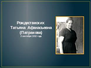 Рождествеских Татьяна Афанасьевна (Патракова) 2 сентября 1932 года
