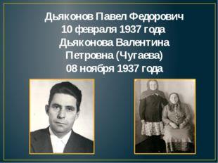 Дьяконов Павел Федорович 10 февраля 1937 года Дьяконова Валентина Петровна (Ч