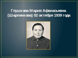 Глушкова Мария Афанасьевна (Шарпенкова) 02 октября 1939 года