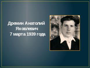 Дремин Анатолий Яковлевич 7 марта 1939 года