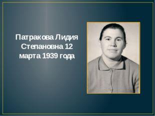 Патракова Лидия Степановна 12 марта 1939 года