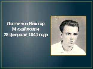 Литвинов Виктор Михайлович 28 февраля 1944 года