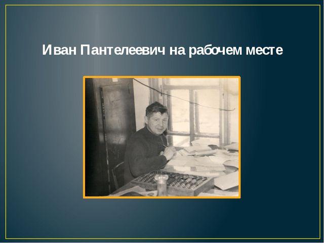 Иван Пантелеевич на рабочем месте