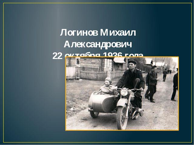 Логинов Михаил Александрович 22 октября 1936 года