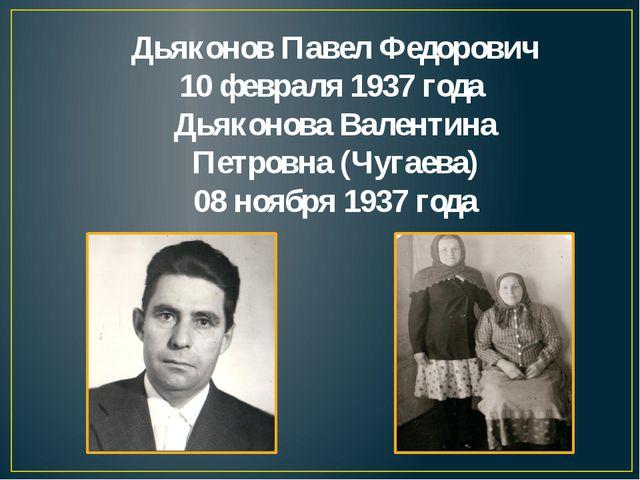 Дьяконов Павел Федорович 10 февраля 1937 года Дьяконова Валентина Петровна (Ч...
